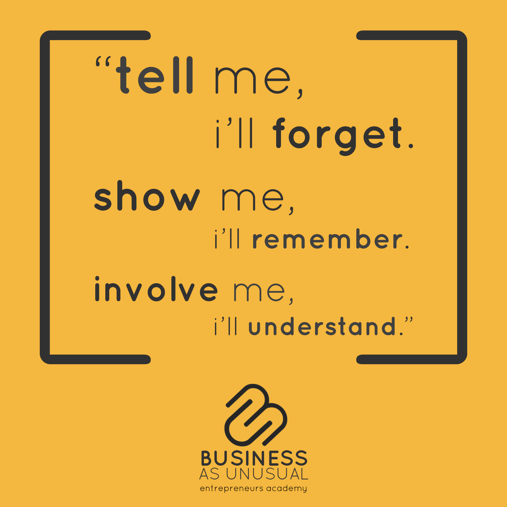 tell me, i'll forget. show me, i'll remember. involve me, i'll understand.