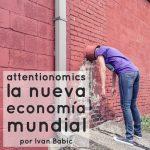 ATTENTIONOMICS: LA NUEVA ECONOMÍA MUNDIAL por Ivan Babic